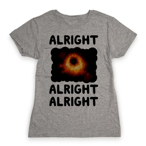 Alright, Alright, Alright (McConaughey Black Hole) Womens T-Shirt