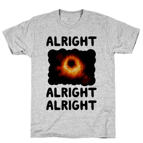 Alright, Alright, Alright (McConaughey Black Hole) T-Shirt