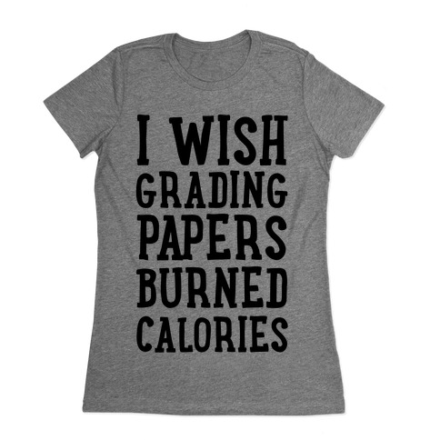 I Wish Grading Papers Burned Calories Womens T-Shirt