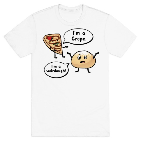 I'm a Crepe, I'm a Weirdough (creep food parody) T-Shirt
