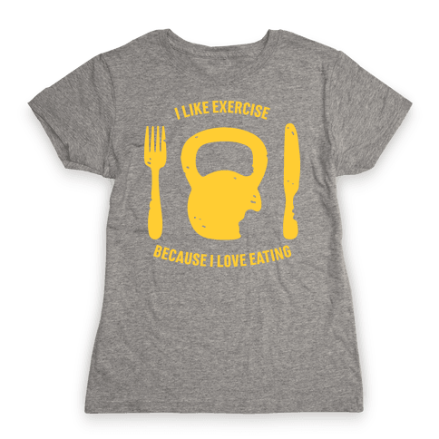 I Like Exercise Because I Love Eating Womens T-Shirt