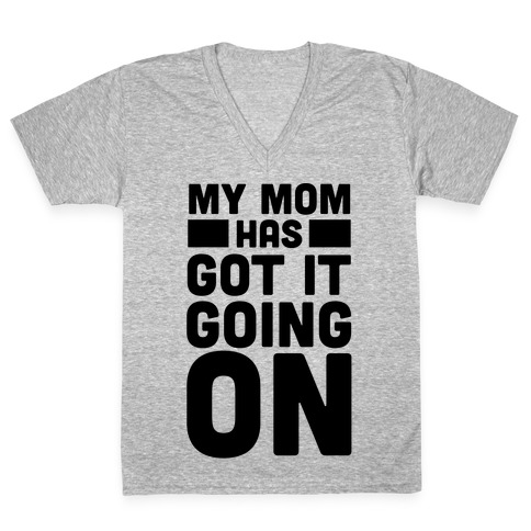 My Mom Has Got It Going On V-Neck Tee Shirt