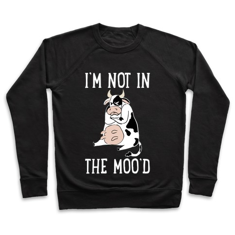 I'm Not In The Moo'd Pullover