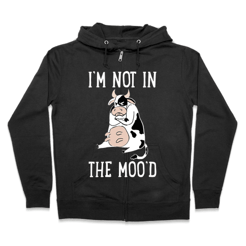 I'm Not In The Moo'd Zip Hoodie