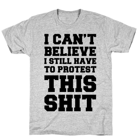 I Can't Believe I Still Have To Protest This Shit T-Shirt