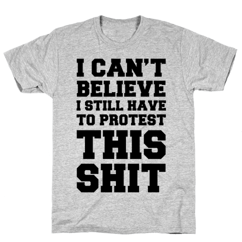 I Can't Believe I Still Have To Protest This Shit Mens T-Shirt