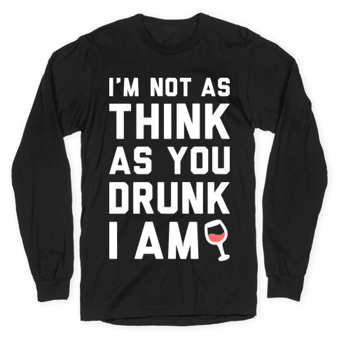 I'm Not As Think As You Drunk I Am (White) Long Sleeve T-Shirt