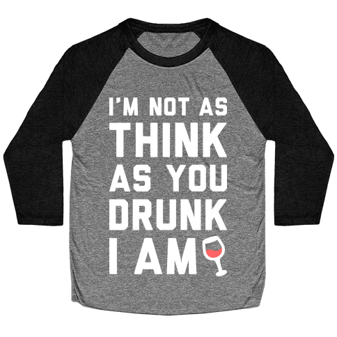 I'm Not As Think As You Drunk I Am (White) Baseball Tee