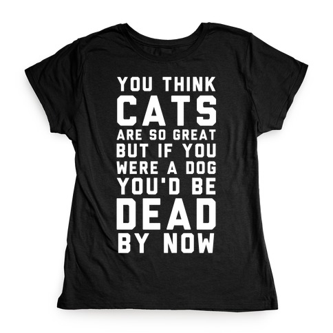You Think Cats are So Great Womens T-Shirt