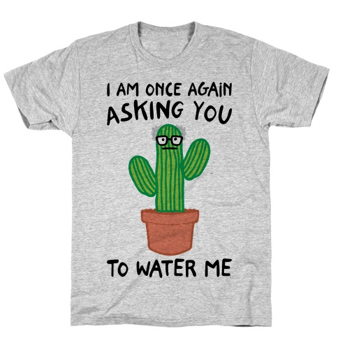 I Am Once Again Asking You To Water Me T-Shirt