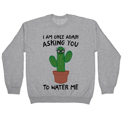 I Am Once Again Asking You To Water Me Pullover