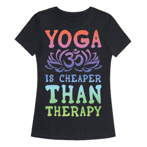Yoga is Cheaper Than Therapy Womens T-Shirt