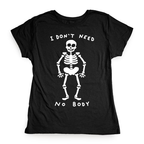 I Don't Need No Body Womens T-Shirt