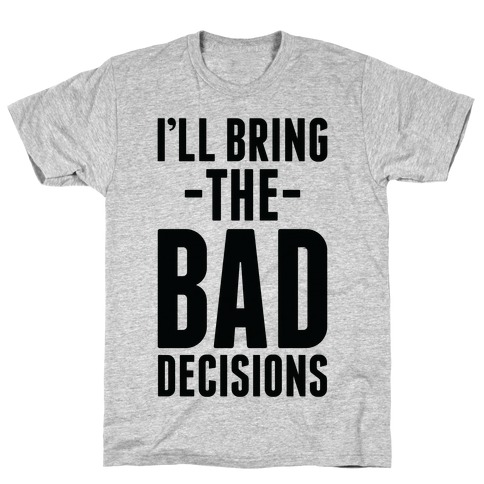 I'll Bring the Bad Decisions T-Shirt