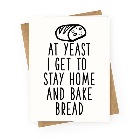 At Yeast I Get To Stay Home and Bake Bread Greeting Card
