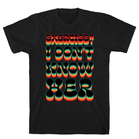 Exercise? I Don't Know Her Mens/Unisex T-Shirt