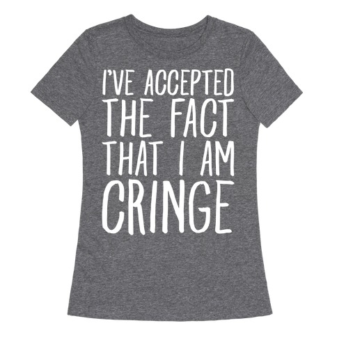I've Accepted the Fact That I Am Cringe Womens T-Shirt