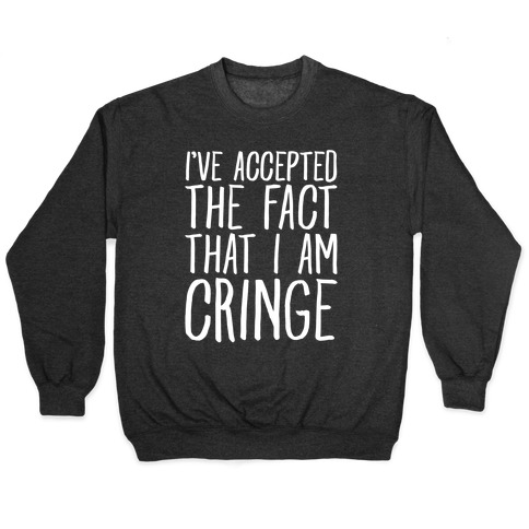 I've Accepted the Fact That I Am Cringe Pullover