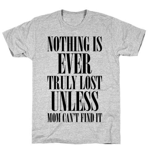 Nothing Is Ever Truly Lost Unless Mom Can't Find It Mens T-Shirt