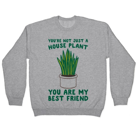 You're Not Just A House Plant Pullover