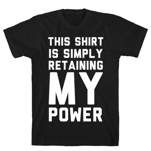 This Shirt is Simply Retaining My Power T-Shirt