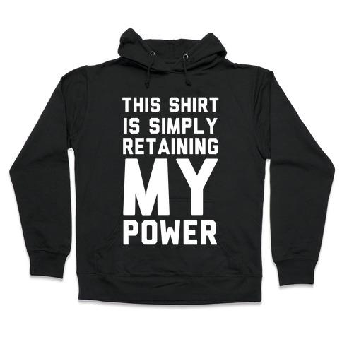 This Shirt is Simply Retaining My Power Hooded Sweatshirt