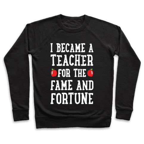 I Became A Teacher For The Fame And Fortune Pullover