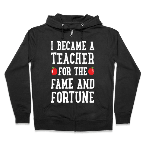 I Became A Teacher For The Fame And Fortune Zip Hoodie