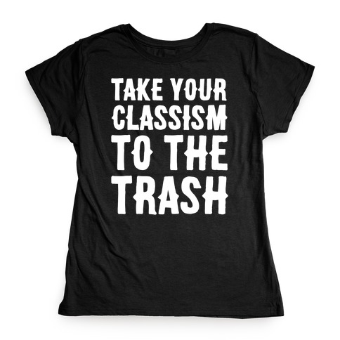 Take Your Classism To The Trash White Print Womens T-Shirt