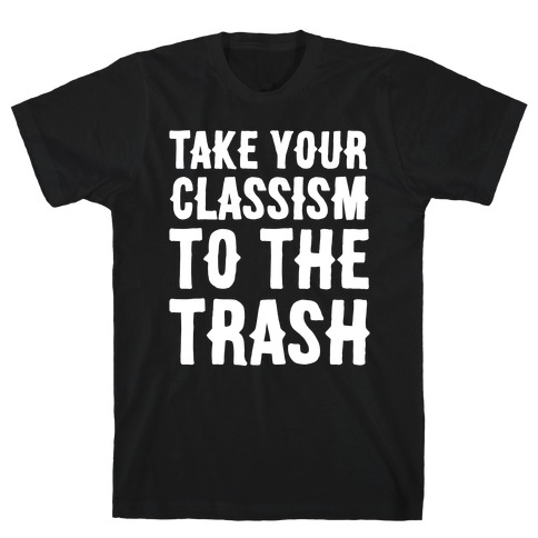 Take Your Classism To The Trash White Print T-Shirt