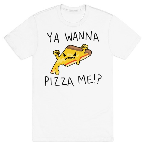Ya Wanna Pizza Me!? T-Shirt
