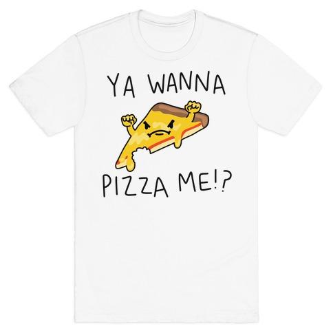Ya Wanna Pizza Me!? T-Shirt