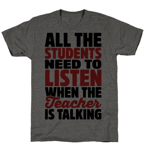 All The Students Need To Listen When The Teacher Is Talking Mens/Unisex T-Shirt