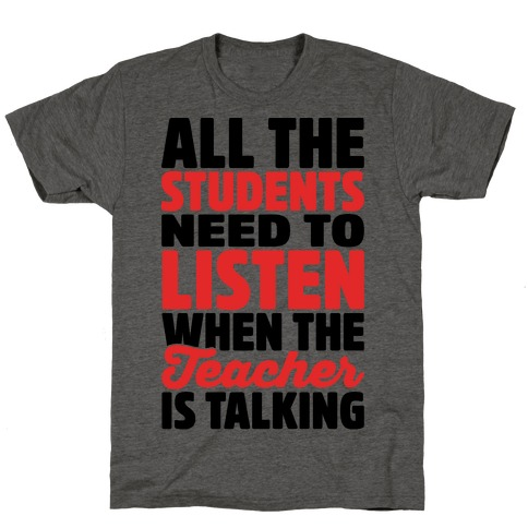 All The Students Need To Listen When The Teacher Is Talking T-Shirt