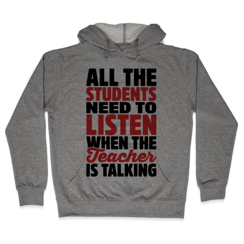 All The Students Need To Listen When The Teacher Is Talking Hooded Sweatshirt