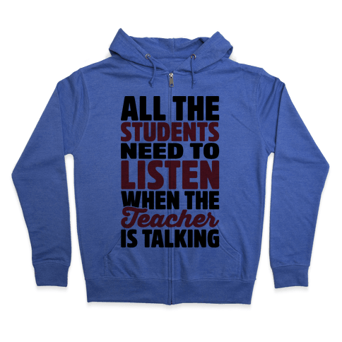 All The Students Need To Listen When The Teacher Is Talking Zip Hoodie