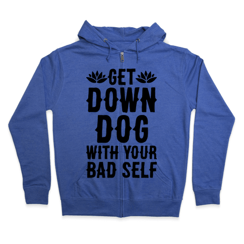 Get Down Dog With Your Bad Self Zip Hoodie