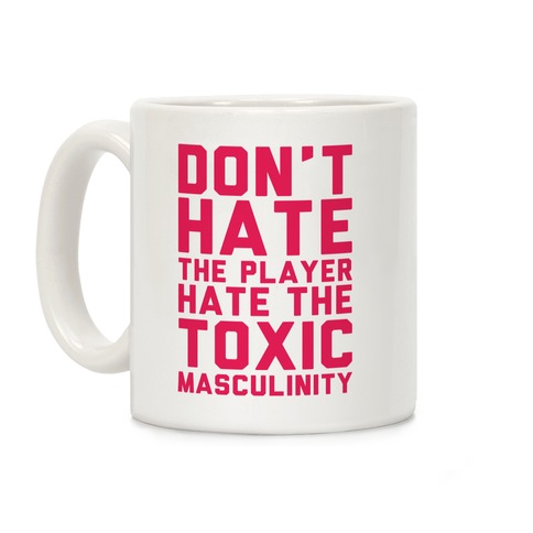 Don't Hate The Player Hate The Toxic Masculinity Coffee Mug