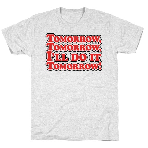 Tomorrow Tomorrow I'll Do It Tomorrow Parody T-Shirt