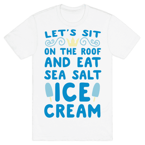 Let's Sit on the Roof and Eat Sea Salt Ice Cream Mens T-Shirt