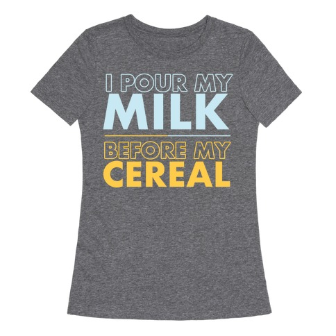 I Pour My Milk Before My Cereal Womens T-Shirt