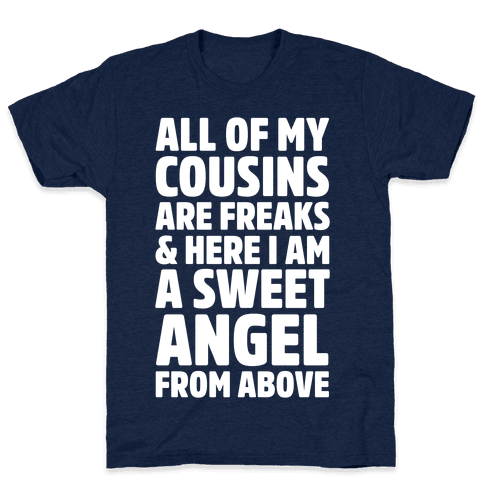 All of my Cousins are Freaks and Here I am a Sweet Angel From Above Mens T-Shirt