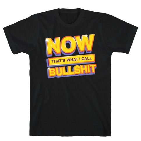 Now That's What I Call Bullshit T-Shirt