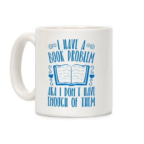 I Have A Book Problem (AKA I don't have enough of them) Coffee Mug