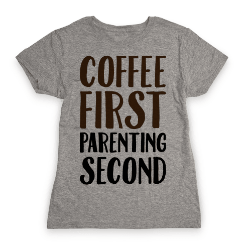 Coffee First Parenting Second Womens T-Shirt