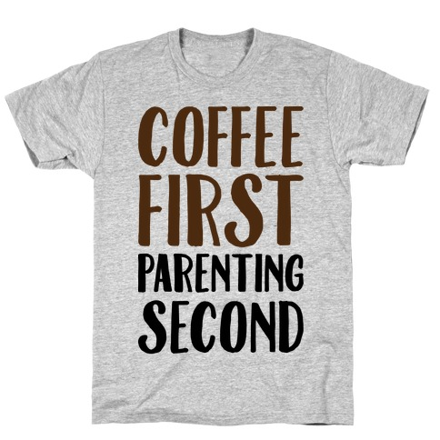 Coffee First Parenting Second Mens/Unisex T-Shirt