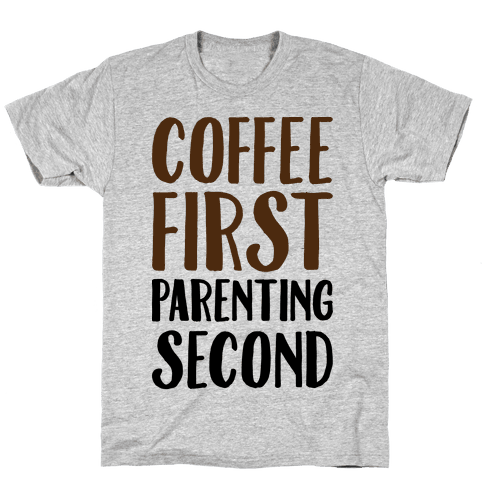 Coffee First Parenting Second Mens T-Shirt
