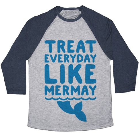 Treat Everyday Like Mermay  Baseball Tee