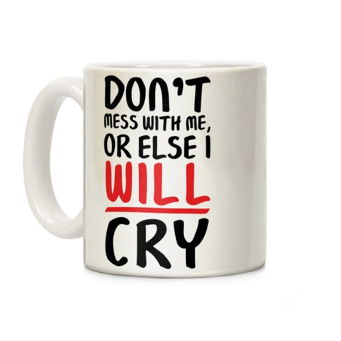 Don't Mess With Me, Or Else I WILL Cry Coffee Mug