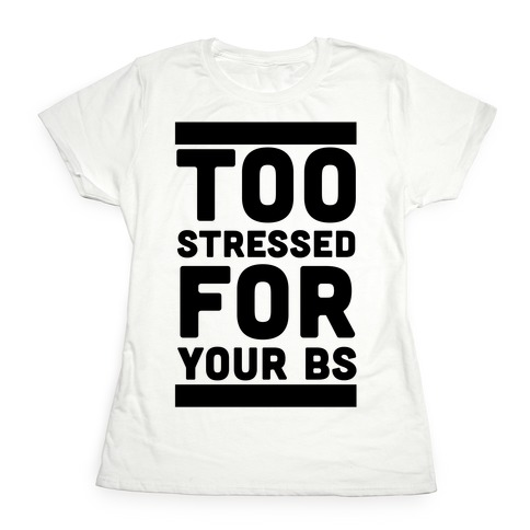 Too Stressed For Your BS Womens T-Shirt